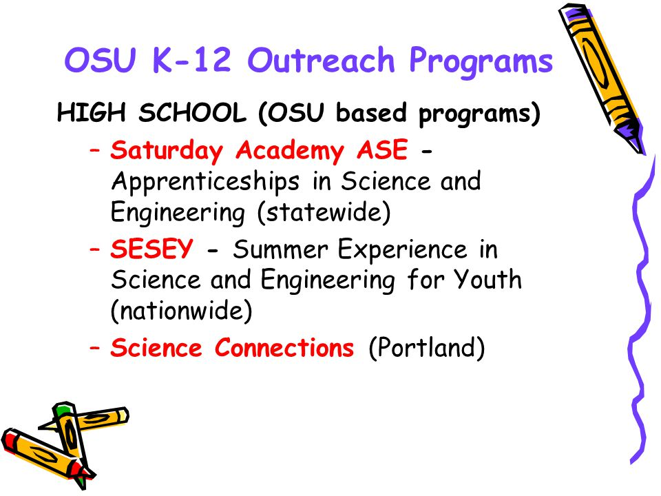 OSU K-12 Outreach Programs HIGH SCHOOL (OSU based programs) –Saturday Academy ASE - Apprenticeships in Science and Engineering (statewide) –SESEY - Su