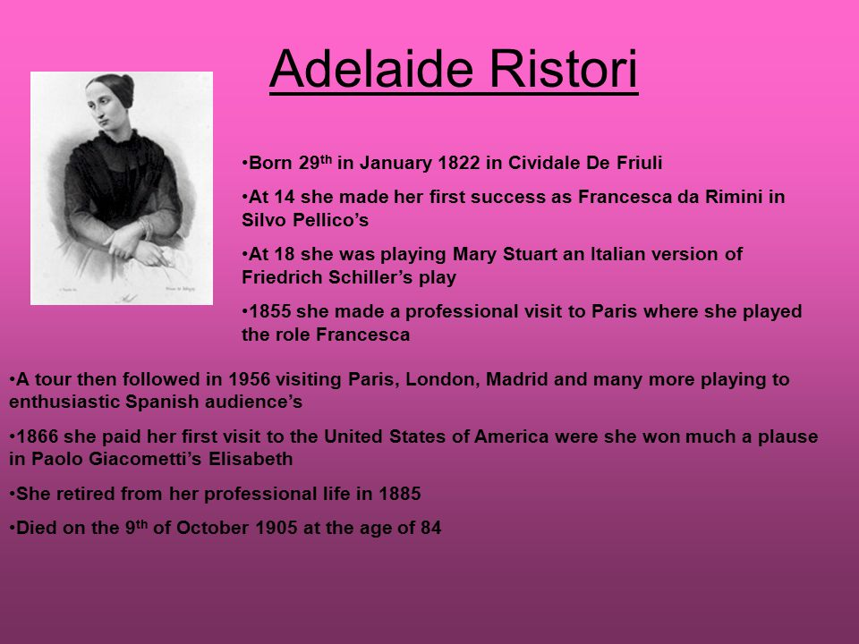 Adelaide Ristori Born 29 th in January 1822 in Cividale De Friuli At 14 she made her first success as Francesca da Rimini in Silvo Pellico's At 18 she was playing Mary Stuart an Italian version of Friedrich Schiller's play 1855 she made a professional visit to Paris where she played the role Francesca A tour then followed in 1956 visiting Paris, London, Madrid and many more playing to enthusiastic Spanish audience's 1866 she paid her first visit to the United States of America were she won much a plause in Paolo Giacometti's Elisabeth She retired from her professional life in 1885 Died on the 9 th of October 1905 at the age of 84