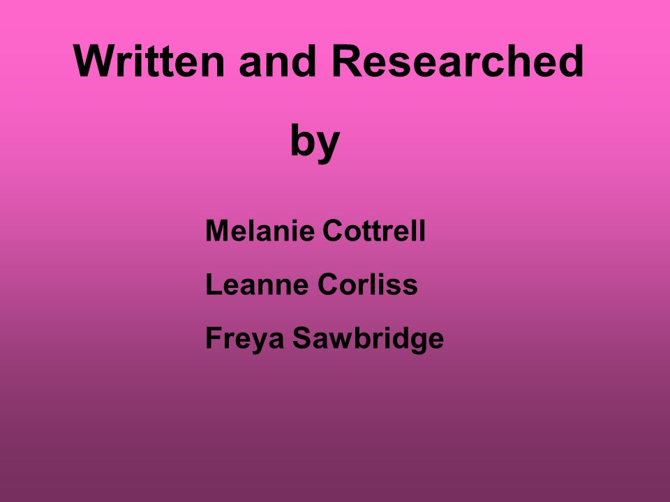 Written and Researched by Melanie Cottrell Leanne Corliss Freya Sawbridge