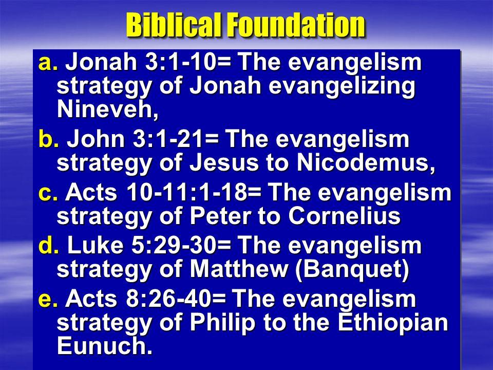 Biblical Foundation a. Jonah 3:1-10= The evangelism strategy of Jonah evangelizing Nineveh, b. John 3:1-21= The evangelism strategy of Jesus to Nicode