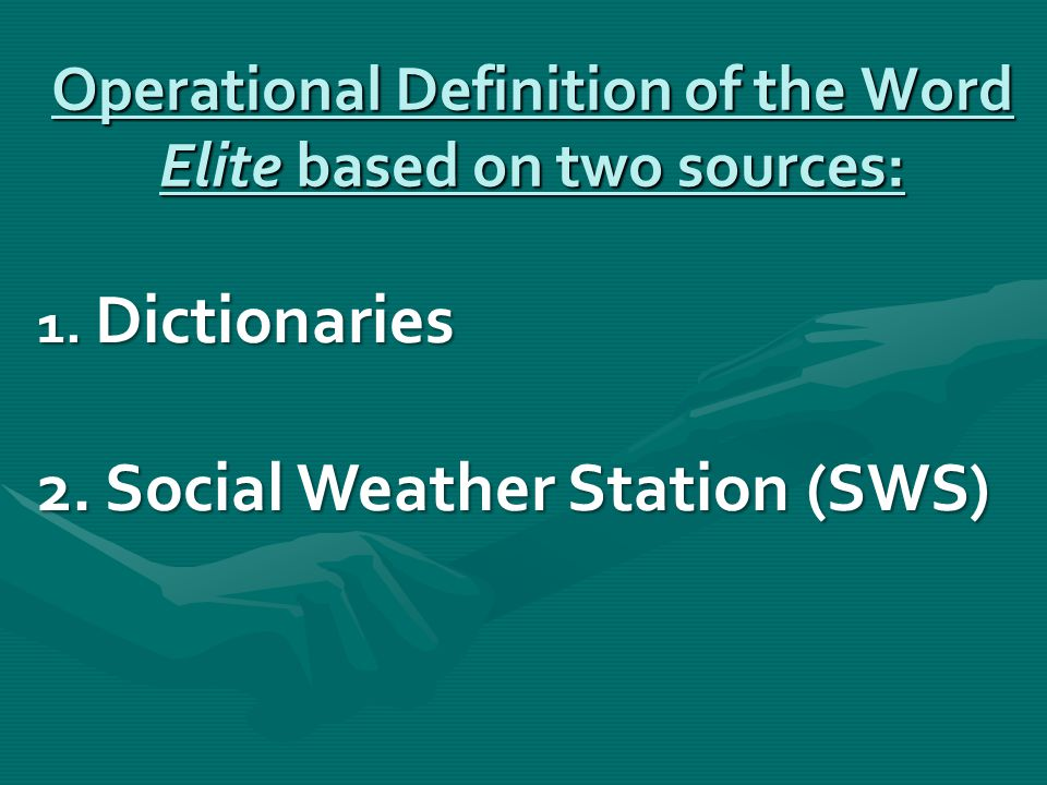 Operational Definition of the Word Elite based on two sources: 1. Dictionaries 2. Social Weather Station (SWS)
