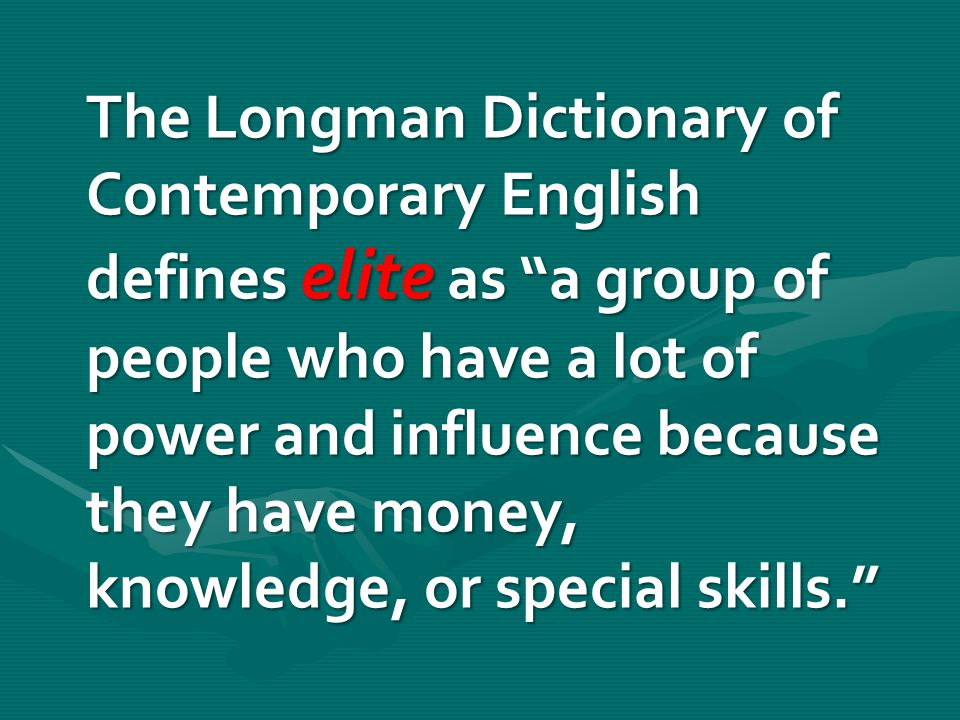 """The Longman Dictionary of Contemporary English defines elite as """"a group of people who have a lot of power and influence because they have money, know"""