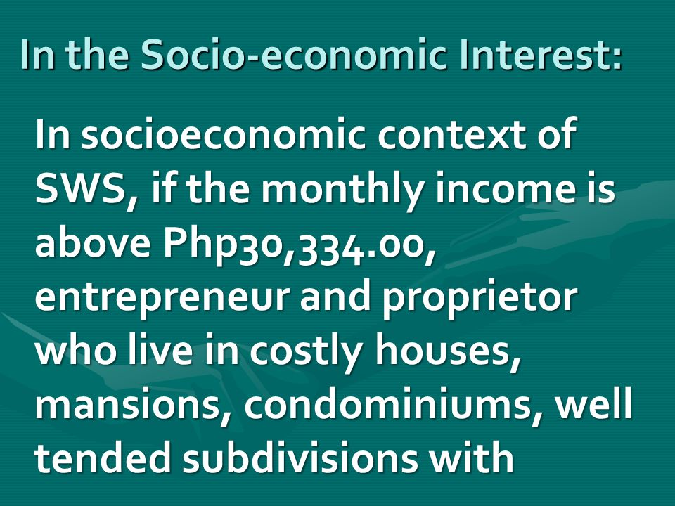 In the Socio-economic Interest: In socioeconomic context of SWS, if the monthly income is above Php30,334.00, entrepreneur and proprietor who live in costly houses, mansions, condominiums, well tended subdivisions with In socioeconomic context of SWS, if the monthly income is above Php30,334.00, entrepreneur and proprietor who live in costly houses, mansions, condominiums, well tended subdivisions with