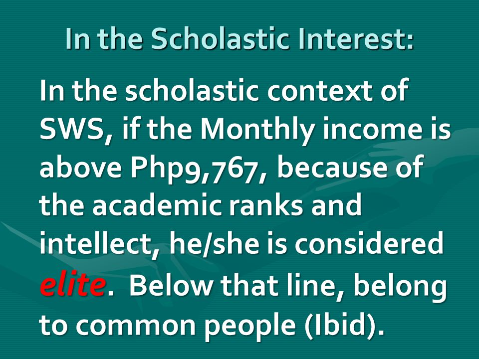 In the Scholastic Interest: In the scholastic context of SWS, if the Monthly income is above Php9,767, because of the academic ranks and intellect, he/she is considered elite.