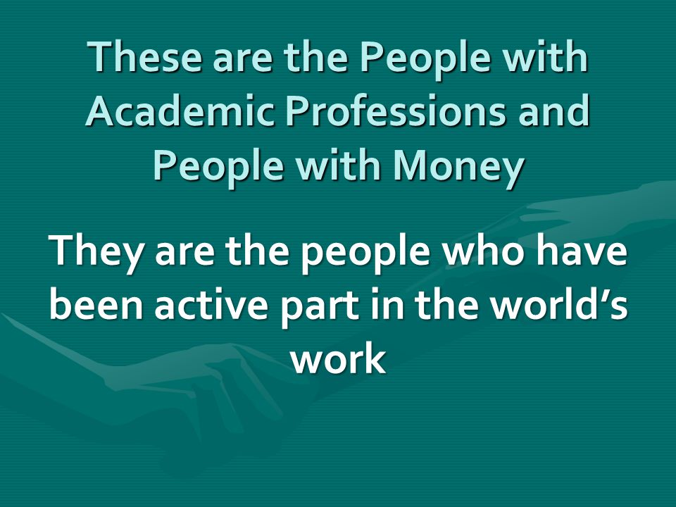 These are the People with Academic Professions and People with Money They are the people who have been active part in the world's work