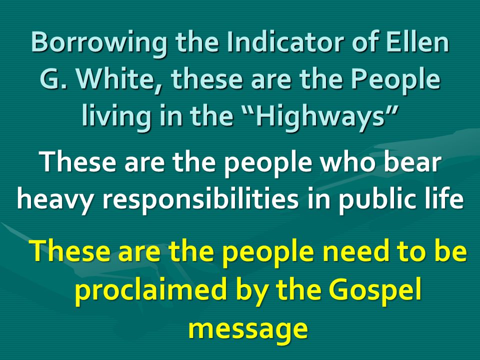 """Borrowing the Indicator of Ellen G. White, these are the People living in the """"Highways"""" These are the people who bear heavy responsibilities in publi"""