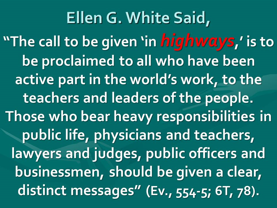 """Ellen G. White Said, """"The call to be given 'in highways,' is to be proclaimed to all who have been active part in the world's work, to the teachers an"""
