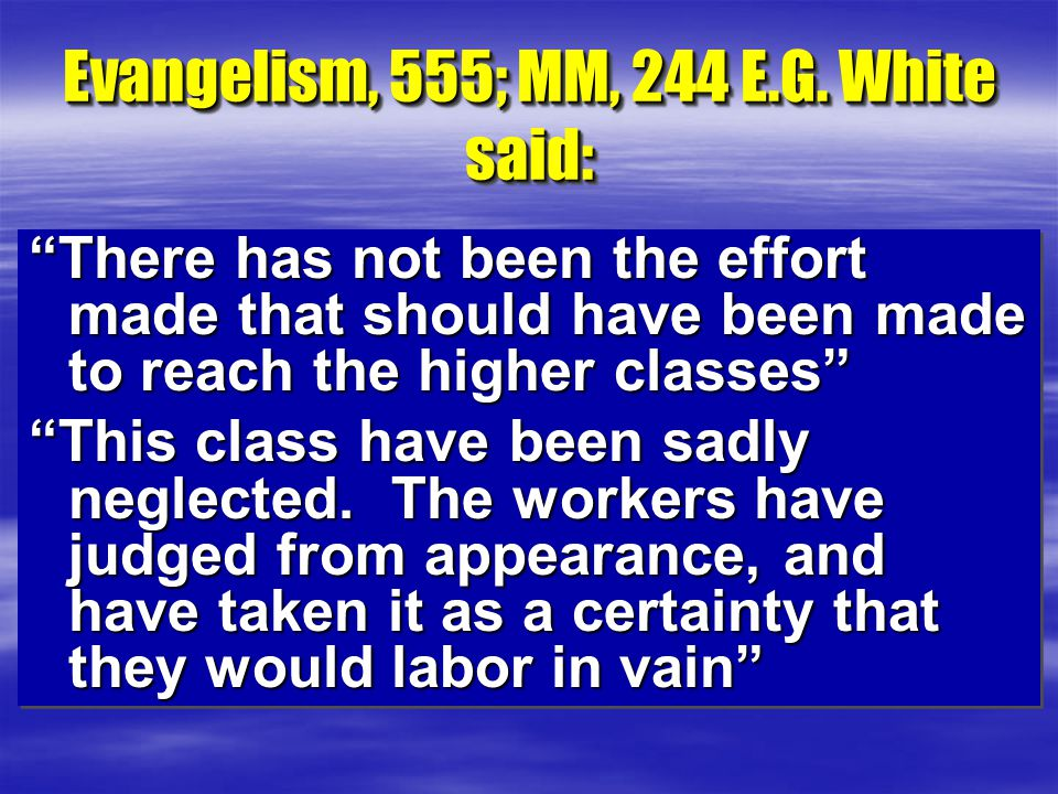"""Evangelism, 555; MM, 244 E.G. White said: """"There has not been the effort made that should have been made to reach the higher classes"""" """"This class have"""