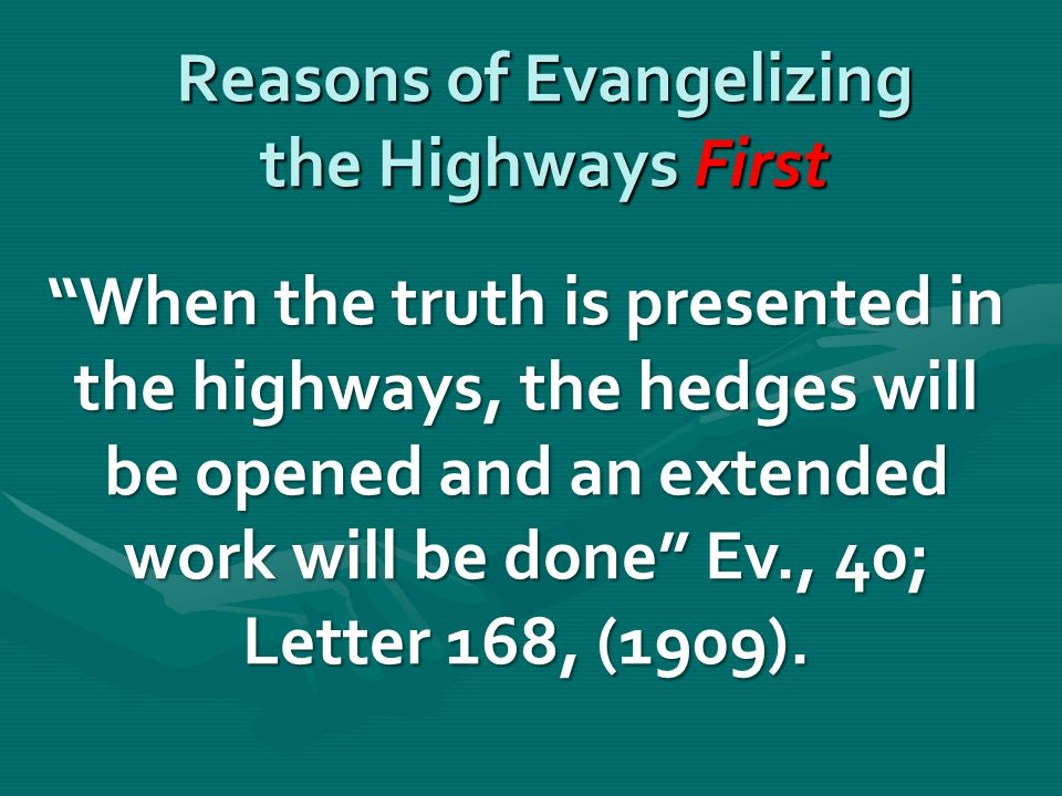 Reasons of Evangelizing the Highways First When the truth is presented in the highways, the hedges will be opened and an extended work will be done Ev., 40; Letter 168, (1909).