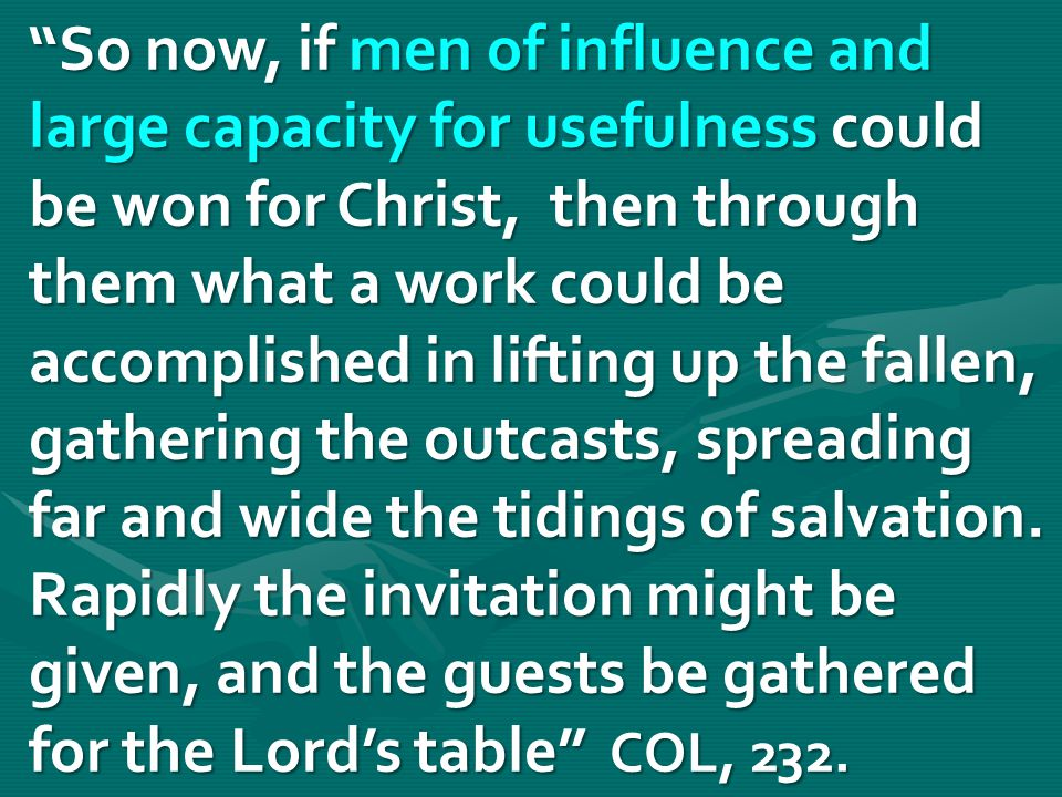 So now, if men of influence and large capacity for usefulness could be won for Christ, then through them what a work could be accomplished in lifting up the fallen, gathering the outcasts, spreading far and wide the tidings of salvation.