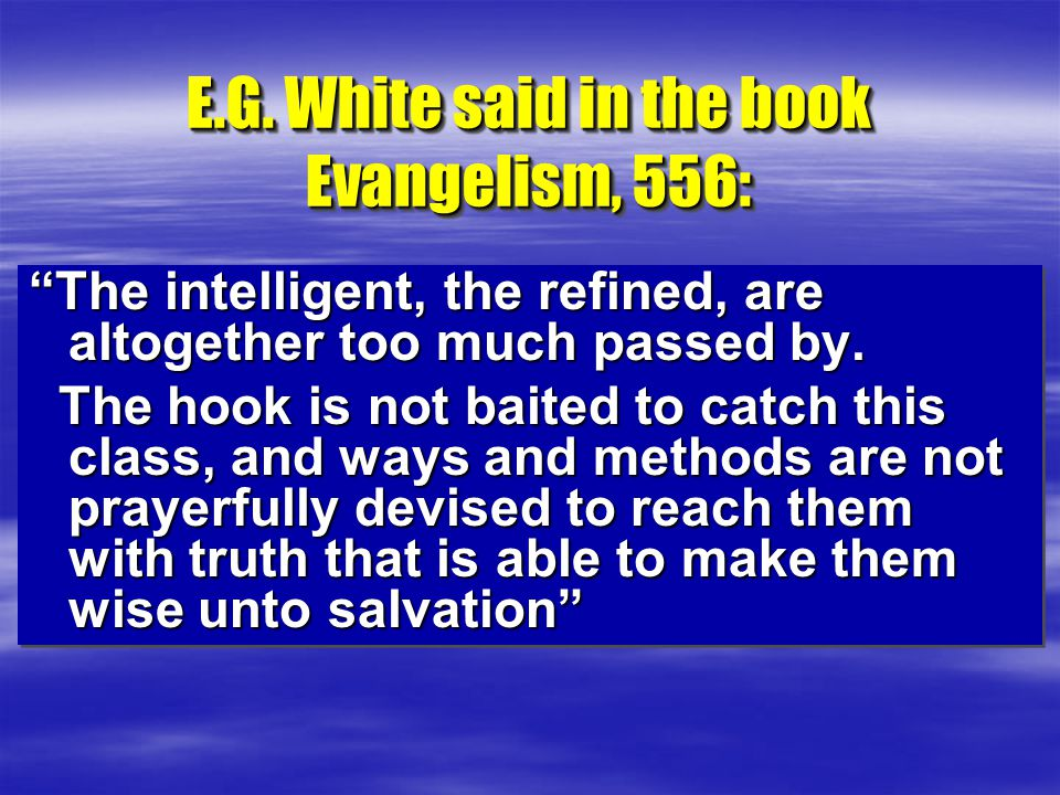 """E.G. White said in the book Evangelism, 556: """"The intelligent, the refined, are altogether too much passed by. The hook is not baited to catch this cl"""