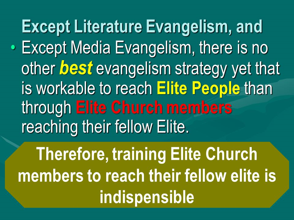 Except Literature Evangelism, and Except Media Evangelism, there is no other best evangelism strategy yet that is workable to reach Elite People than through Elite Church members reaching their fellow Elite.Except Media Evangelism, there is no other best evangelism strategy yet that is workable to reach Elite People than through Elite Church members reaching their fellow Elite.