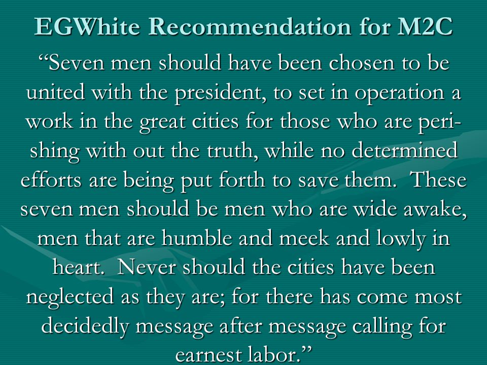 EGWhite Recommendation for M2C Seven men should have been chosen to be united with the president, to set in operation a work in the great cities for those who are peri- shing with out the truth, while no determined efforts are being put forth to save them.