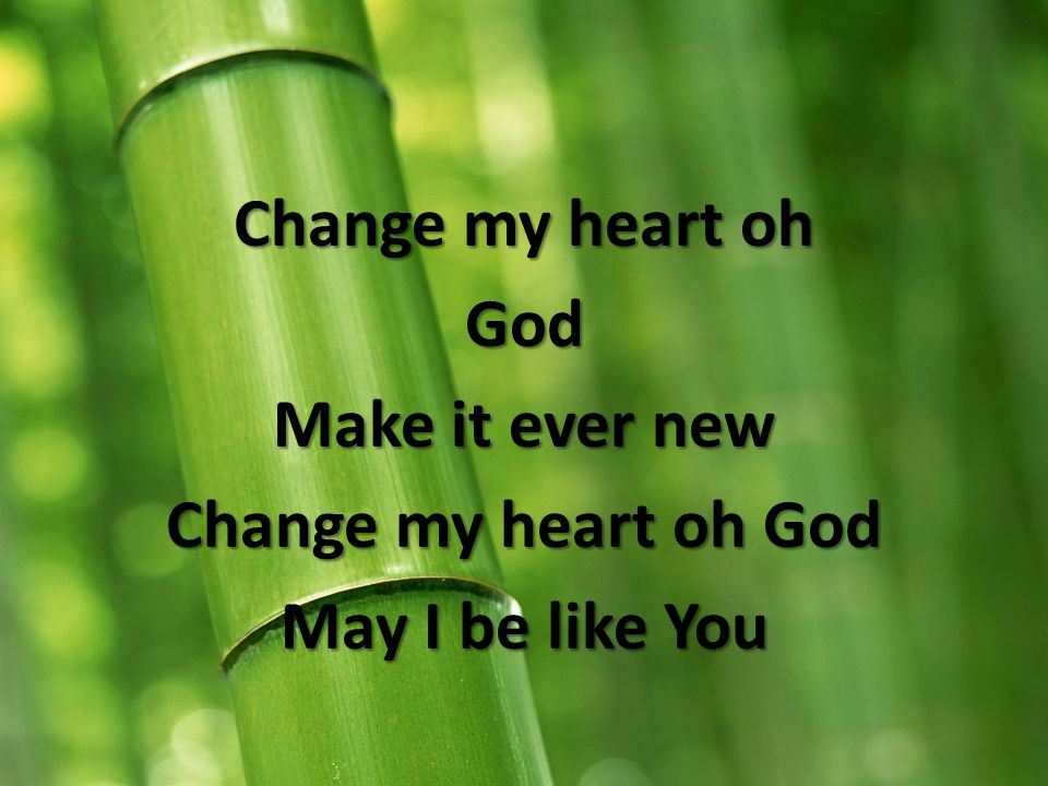 Change my heart oh God Make it ever new Change my heart oh God May I be like You
