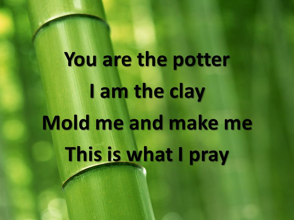 You are the potter I am the clay Mold me and make me This is what I pray