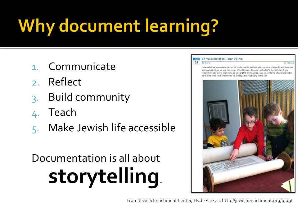 1. Communicate 2. Reflect 3. Build community 4. Teach 5. Make Jewish life accessible Documentation is all about storytelling. From Jewish Enrichment C