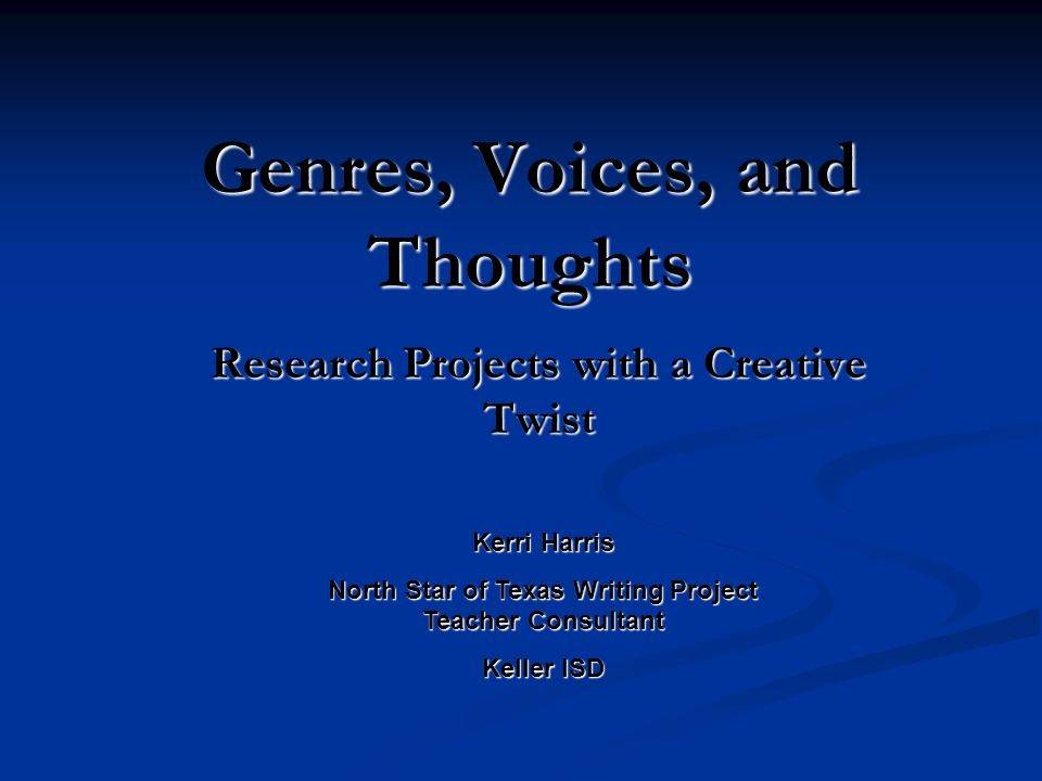 Genres, Voices, and Thoughts Research Projects with a Creative Twist Kerri Harris North Star of Texas Writing Project Teacher Consultant Keller ISD