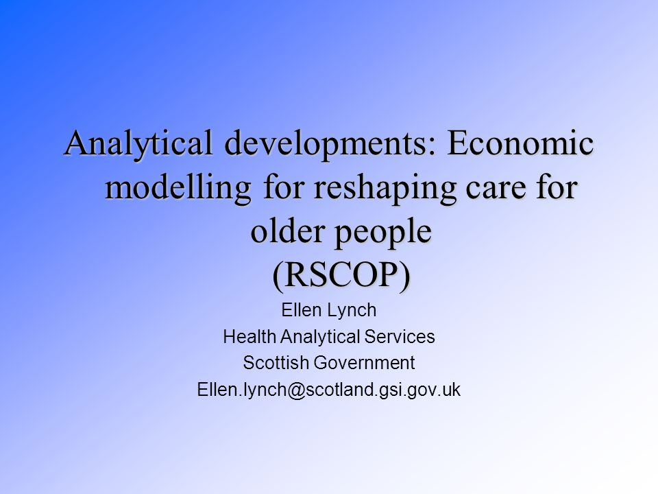 Analytical developments: Economic modelling for reshaping care for older people (RSCOP) Ellen Lynch Health Analytical Services Scottish Government Ellen.lynch@scotland.gsi.gov.uk