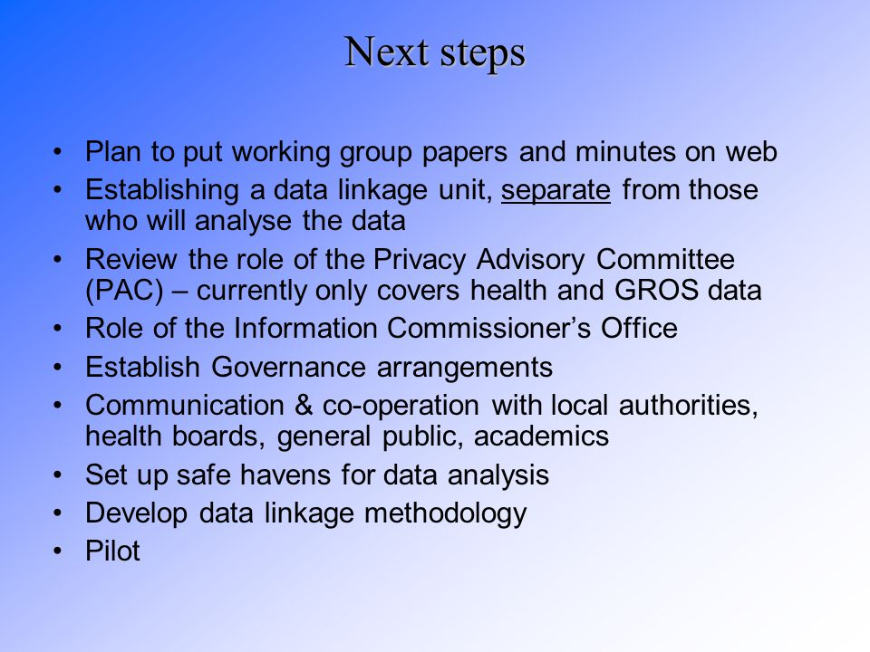 Next steps Plan to put working group papers and minutes on web Establishing a data linkage unit, separate from those who will analyse the data Review the role of the Privacy Advisory Committee (PAC) – currently only covers health and GROS data Role of the Information Commissioner's Office Establish Governance arrangements Communication & co-operation with local authorities, health boards, general public, academics Set up safe havens for data analysis Develop data linkage methodology Pilot