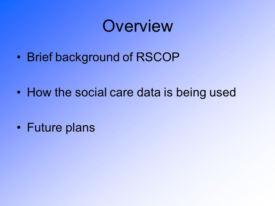 Background of RSCOP Proportion of older people in the population increasing over the next couple of decades Need to be able to plan how care can be delivered Current pattern of care not sustainable Health ASD asked to model different scenarios………
