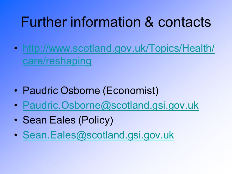 Further information & contacts http://www.scotland.gov.uk/Topics/Health/ care/reshapinghttp://www.scotland.gov.uk/Topics/Health/ care/reshaping Paudric Osborne (Economist) Paudric.Osborne@scotland.gsi.gov.uk Sean Eales (Policy) Sean.Eales@scotland.gsi.gov.uk