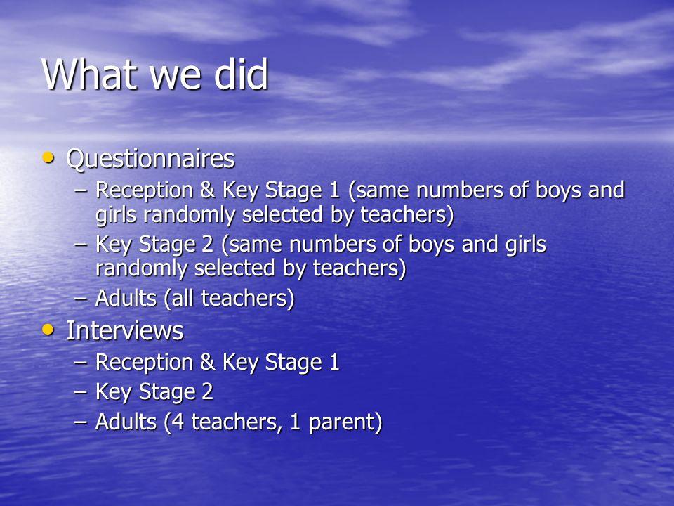 What we did Questionnaires Questionnaires –Reception & Key Stage 1 (same numbers of boys and girls randomly selected by teachers) –Key Stage 2 (same numbers of boys and girls randomly selected by teachers) –Adults (all teachers) Interviews Interviews –Reception & Key Stage 1 –Key Stage 2 –Adults (4 teachers, 1 parent)
