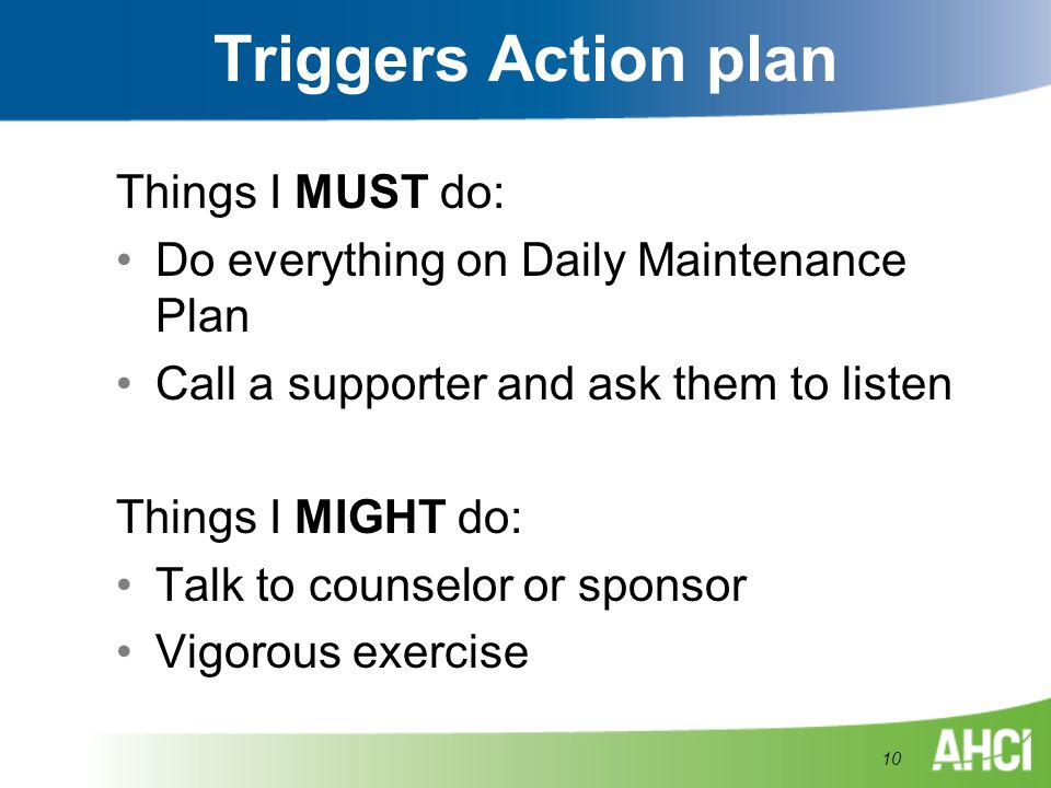 Triggers Action plan Things I MUST do: Do everything on Daily Maintenance Plan Call a supporter and ask them to listen Things I MIGHT do: Talk to coun