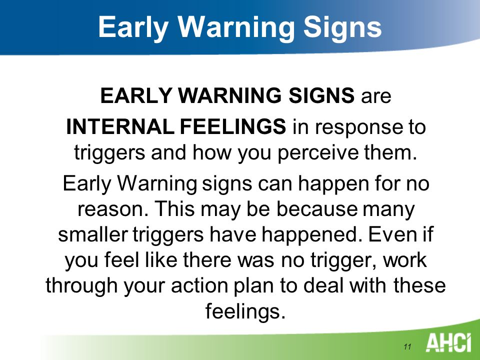 Early Warning Signs EARLY WARNING SIGNS are INTERNAL FEELINGS in response to triggers and how you perceive them. Early Warning signs can happen for no