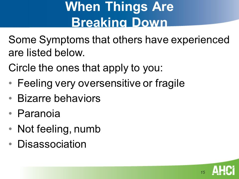 When Things Are Breaking Down Some Symptoms that others have experienced are listed below. Circle the ones that apply to you: Feeling very oversensiti