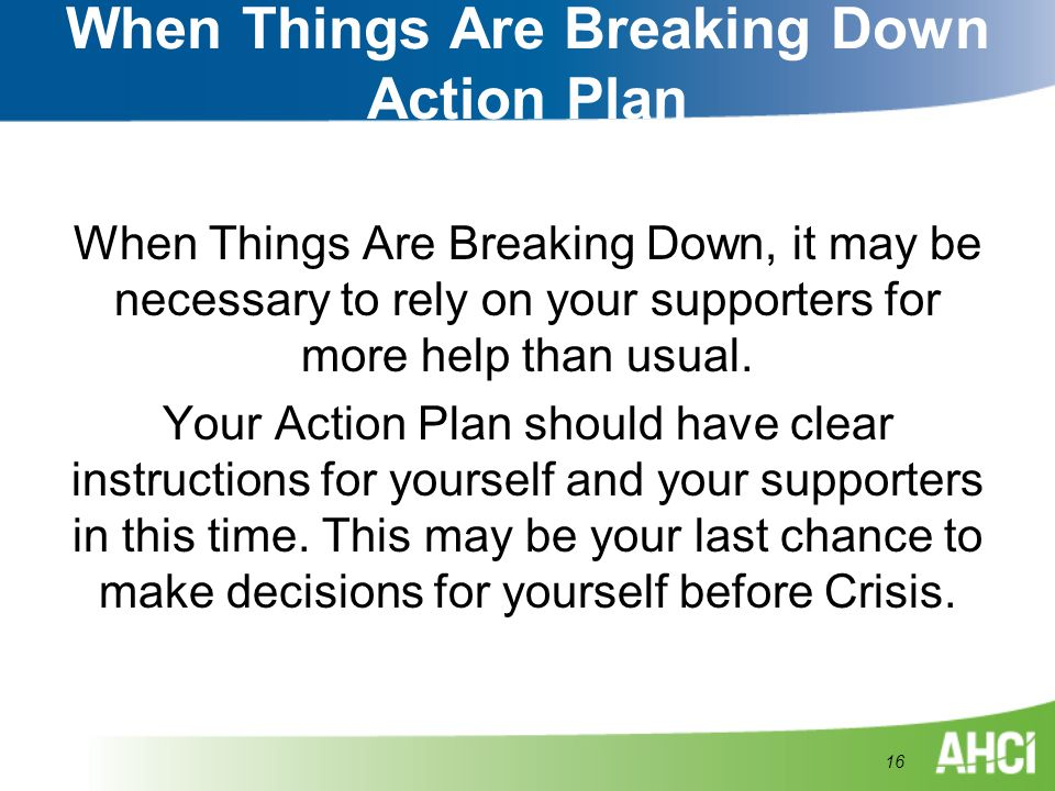 When Things Are Breaking Down Action Plan When Things Are Breaking Down, it may be necessary to rely on your supporters for more help than usual. Your