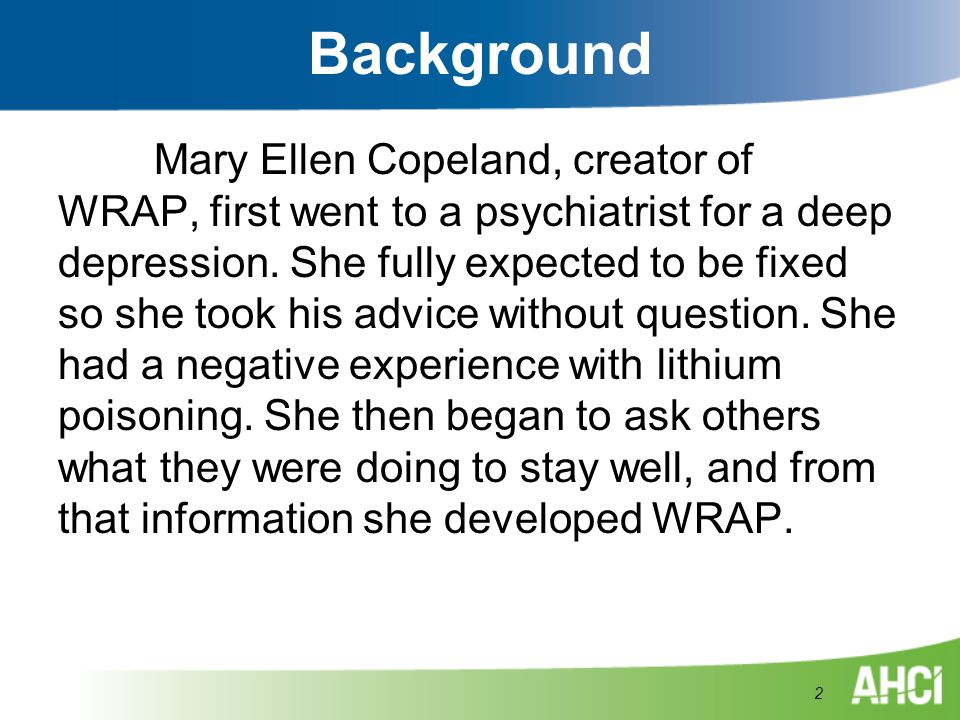 Background Mary Ellen Copeland, creator of WRAP, first went to a psychiatrist for a deep depression. She fully expected to be fixed so she took his ad