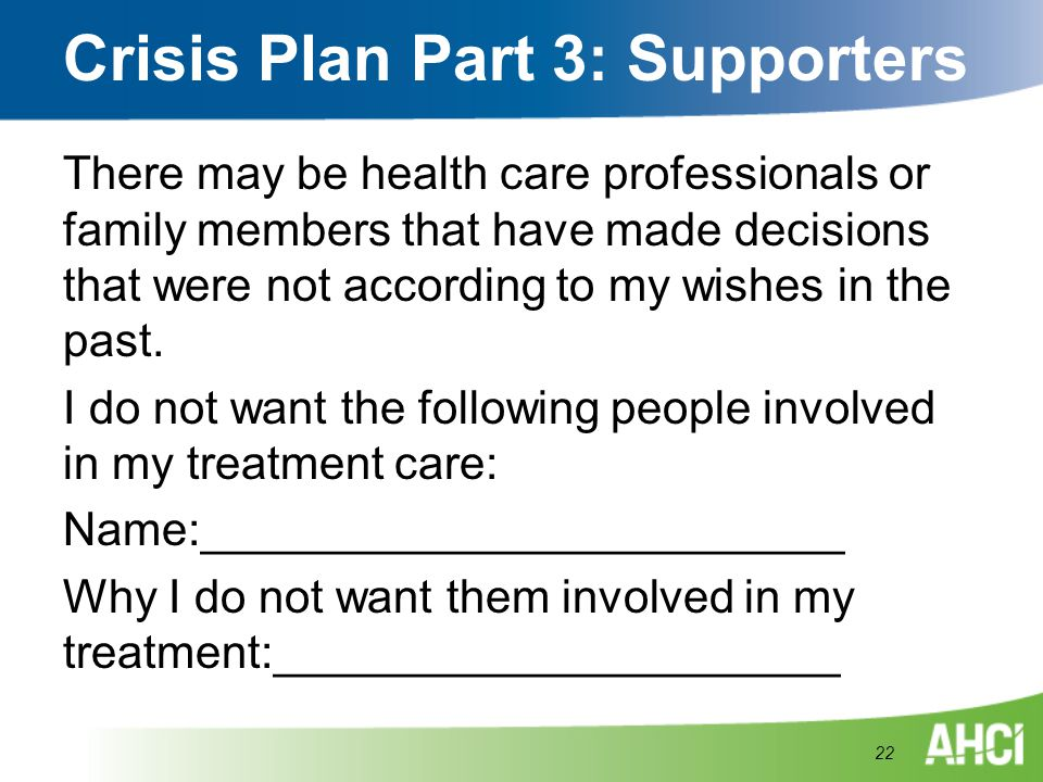 Crisis Plan Part 3: Supporters There may be health care professionals or family members that have made decisions that were not according to my wishes