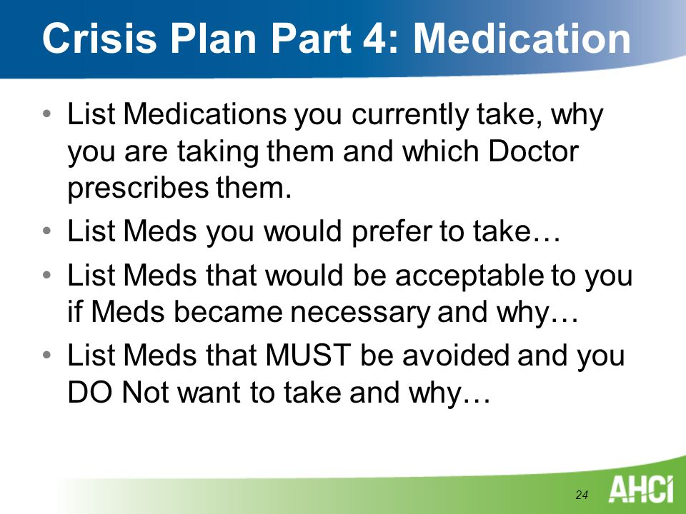Crisis Plan Part 4: Medication List Medications you currently take, why you are taking them and which Doctor prescribes them. List Meds you would pref