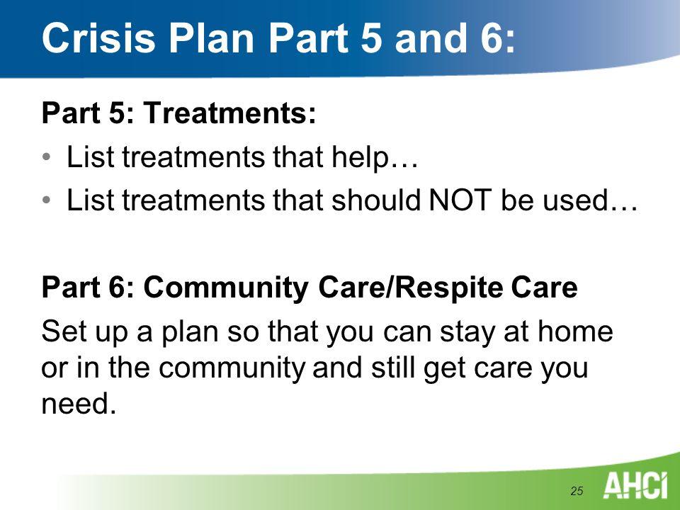 Crisis Plan Part 5 and 6: Part 5: Treatments: List treatments that help… List treatments that should NOT be used… Part 6: Community Care/Respite Care