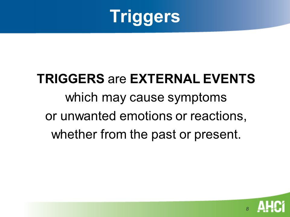 Triggers TRIGGERS are EXTERNAL EVENTS which may cause symptoms or unwanted emotions or reactions, whether from the past or present. 8