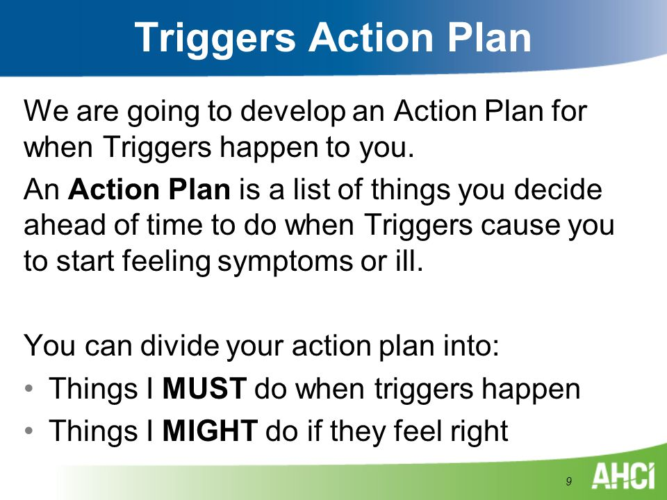 Triggers Action Plan We are going to develop an Action Plan for when Triggers happen to you. An Action Plan is a list of things you decide ahead of ti