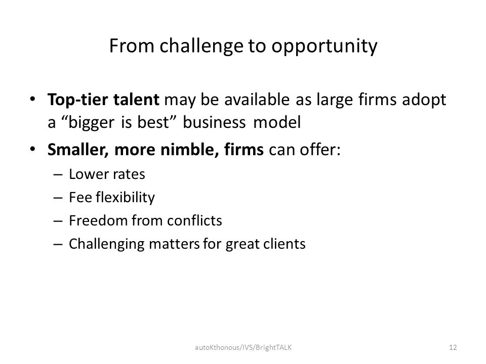 "From challenge to opportunity Top-tier talent may be available as large firms adopt a ""bigger is best"" business model Smaller, more nimble, firms can"