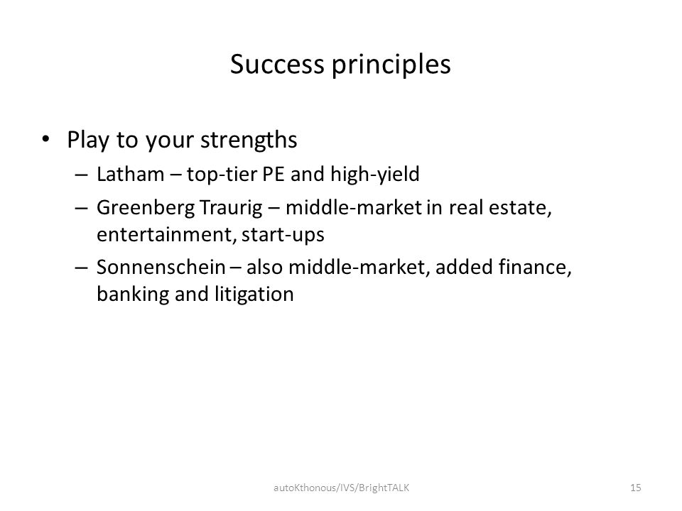 Success principles Play to your strengths – Latham – top-tier PE and high-yield – Greenberg Traurig – middle-market in real estate, entertainment, sta