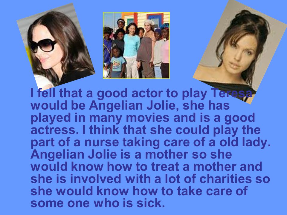 I fell that a good actor to play Teresa would be Angelian Jolie, she has played in many movies and is a good actress.