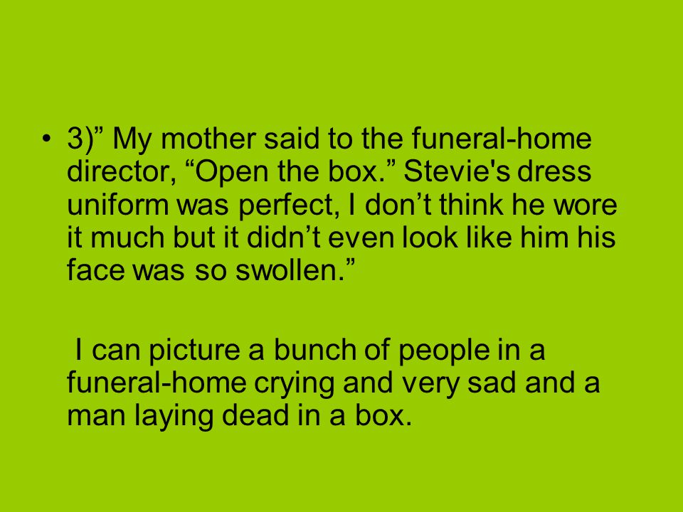 3) My mother said to the funeral-home director, Open the box. Stevie s dress uniform was perfect, I don't think he wore it much but it didn't even look like him his face was so swollen. I can picture a bunch of people in a funeral-home crying and very sad and a man laying dead in a box.