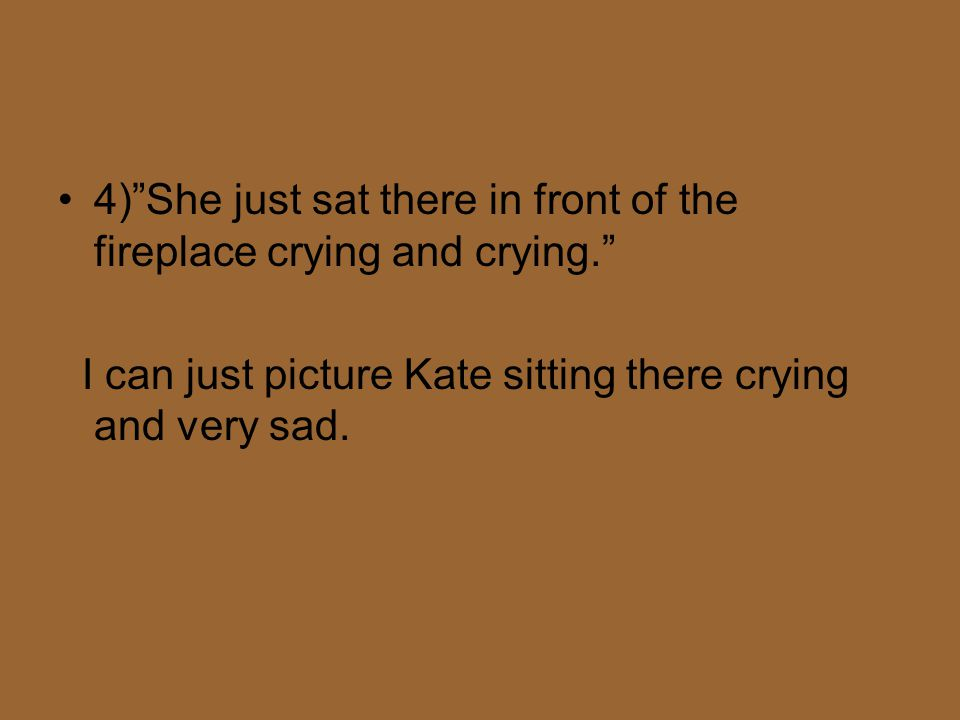 4) She just sat there in front of the fireplace crying and crying. I can just picture Kate sitting there crying and very sad.