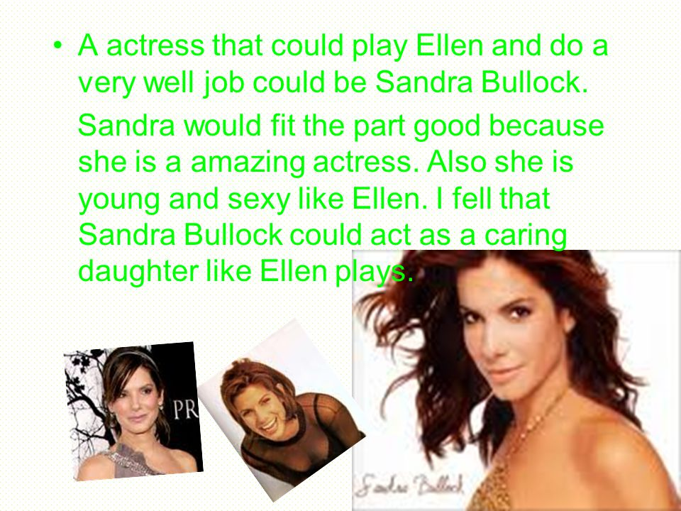 A actress that could play Ellen and do a very well job could be Sandra Bullock.