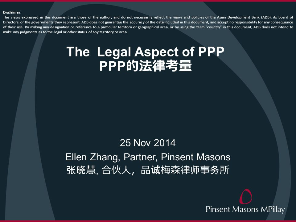 The Legal Aspect of PPP PPP 的法律考量 25 Nov 2014 Ellen Zhang, Partner, Pinsent Masons 张晓慧, 合伙人,品诚梅森律师事务所 Disclaimer: The views expressed in this document are those of the author, and do not necessarily reflect the views and policies of the Asian Development Bank (ADB), its Board of Directors, or the governments they represent.