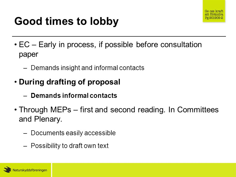 Good times to lobby EC – Early in process, if possible before consultation paper –Demands insight and informal contacts During drafting of proposal –Demands informal contacts Through MEPs – first and second reading.