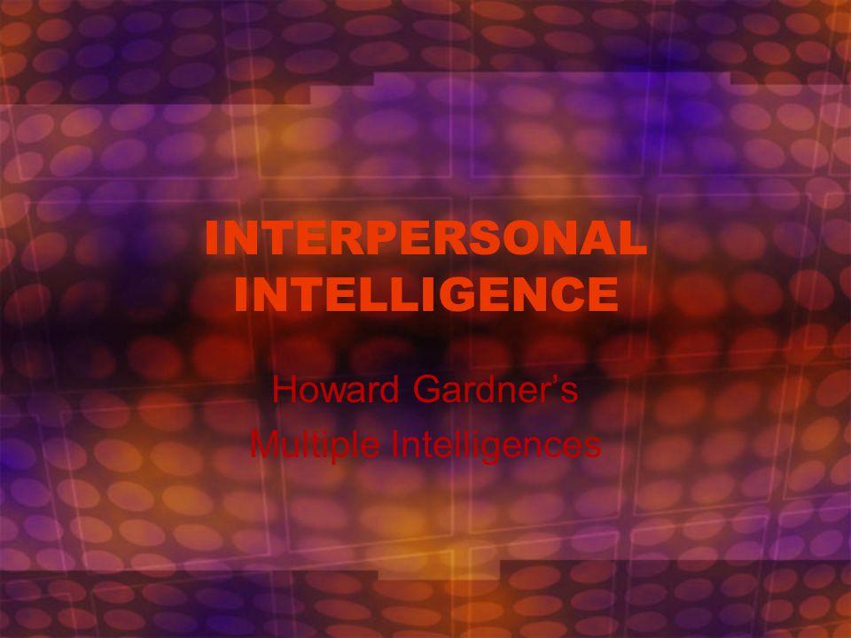 INTERPERSONAL INTELLIGENCE Howard Gardner's Multiple Intelligences