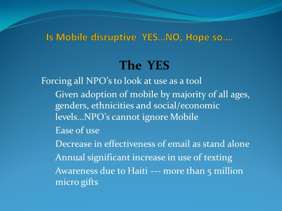 The YES Forcing all NPO's to look at use as a tool Given adoption of mobile by majority of all ages, genders, ethnicities and social/economic levels…NPO's cannot ignore Mobile Ease of use Decrease in effectiveness of email as stand alone Annual significant increase in use of texting Awareness due to Haiti --- more than 5 million micro gifts