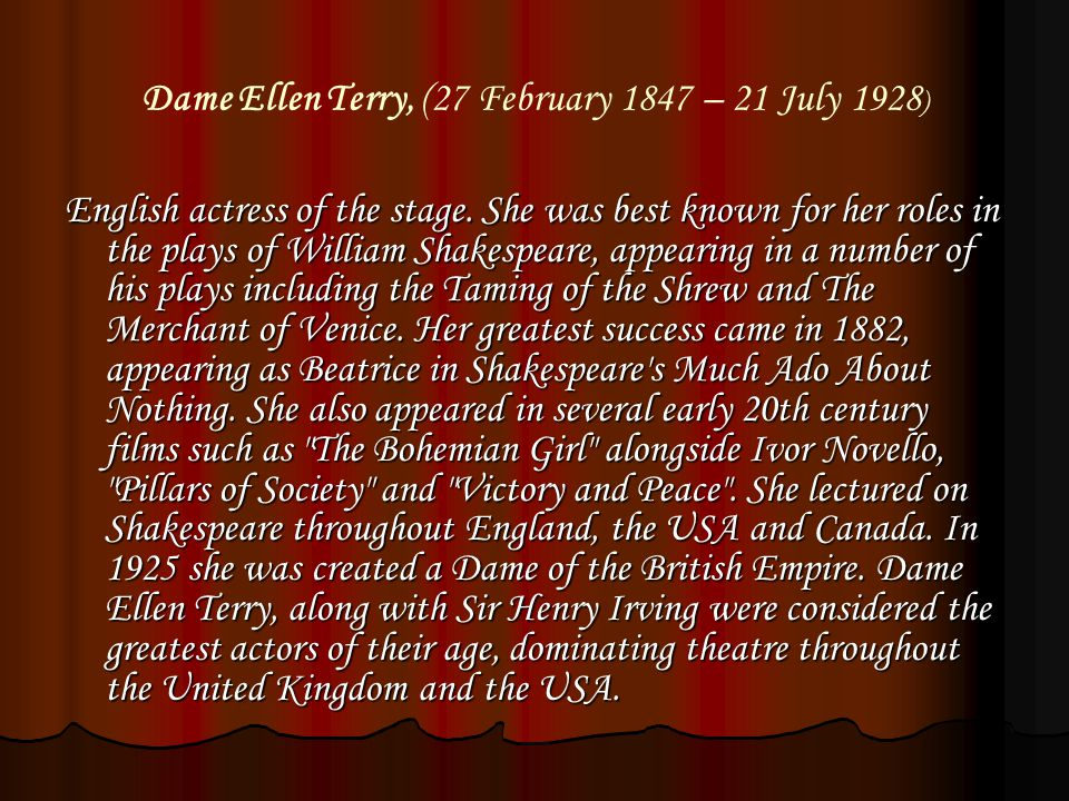 Dame Ellen Terry, (27 February 1847 – 21 July 1928 ) English actress of the stage.