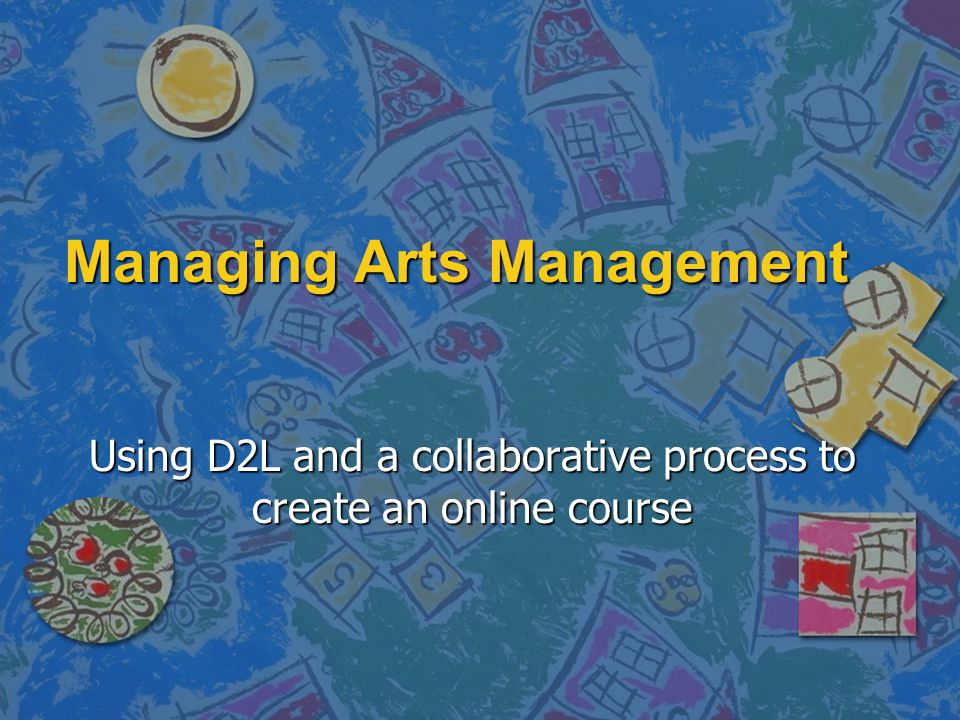 Managing Arts Management Using D2L and a collaborative process to create an online course