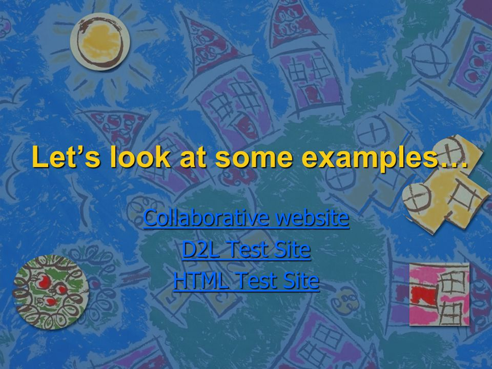Let's look at some examples… Collaborative website Collaborative website D2L Test Site D2L Test Site HTML Test Site HTML Test Site