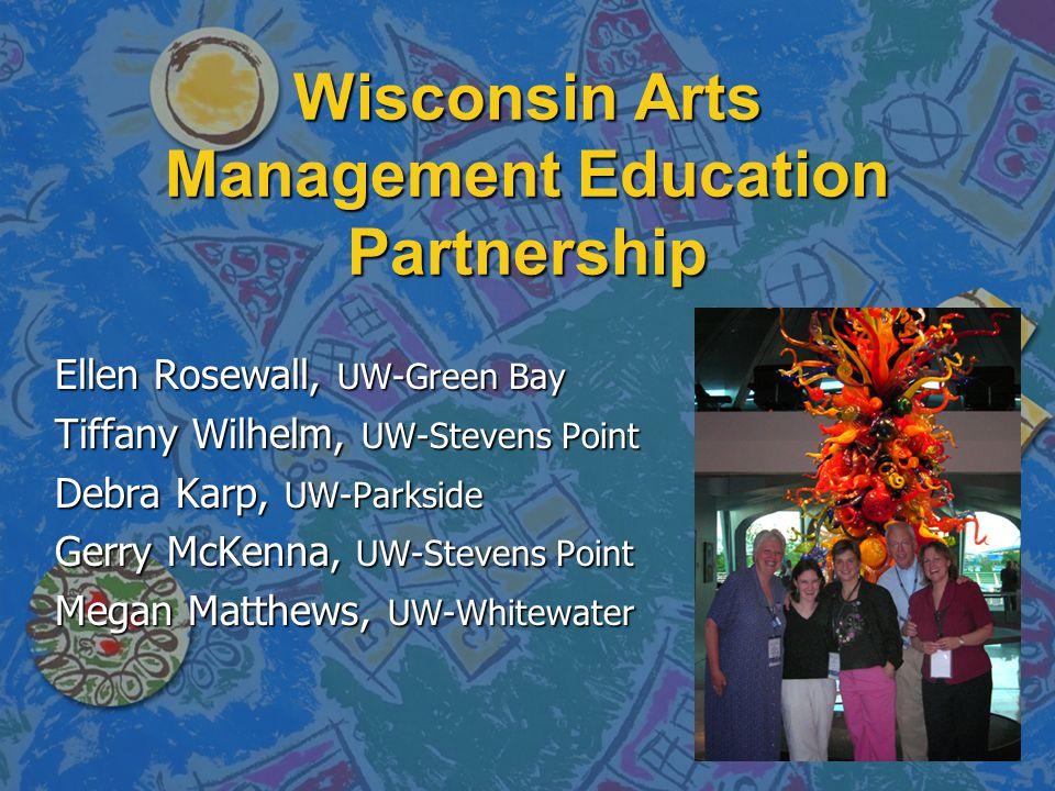 Wisconsin Arts Management Education Partnership Ellen Rosewall, UW-Green Bay Tiffany Wilhelm, UW-Stevens Point Debra Karp, UW-Parkside Gerry McKenna, UW-Stevens Point Megan Matthews, UW-Whitewater